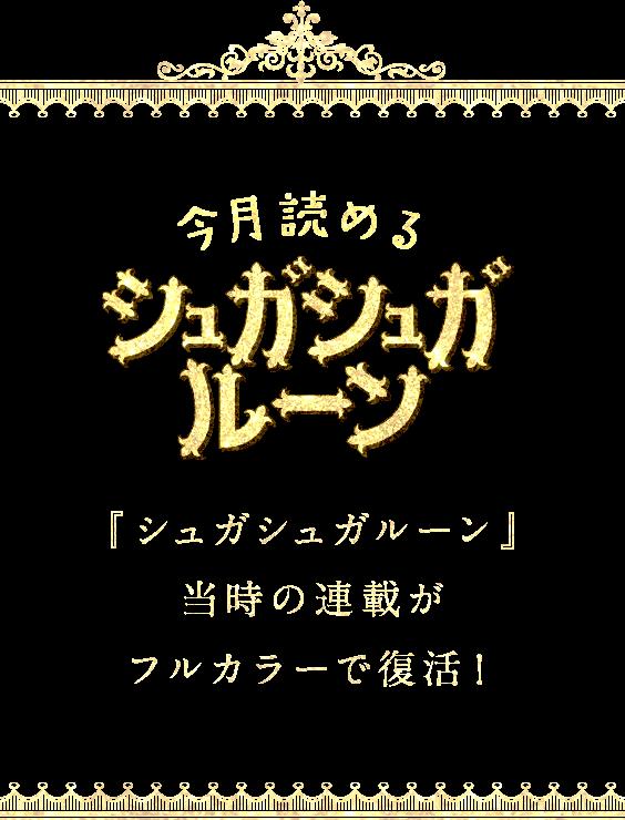 今月読めるシュガシュガルーン 『シュガシュガルーン』当時の連載がフルカラーで復活!